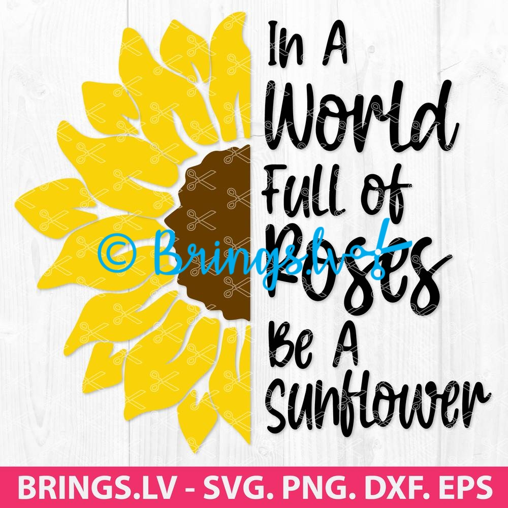 In A World Full Of Roses Be A Sunflower Svg Sunflower Svg Cut File